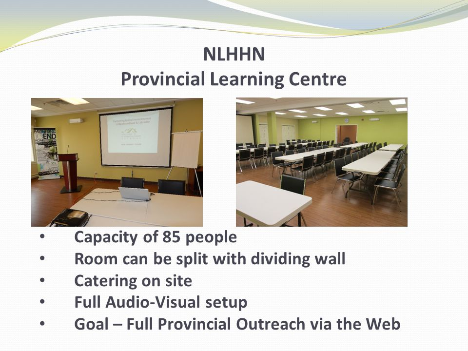NLHHN Provincial Learning Centre Capacity of 85 people Room can be split with dividing wall Catering on site Full Audio-Visual setup Goal – Full Provincial Outreach via the Web