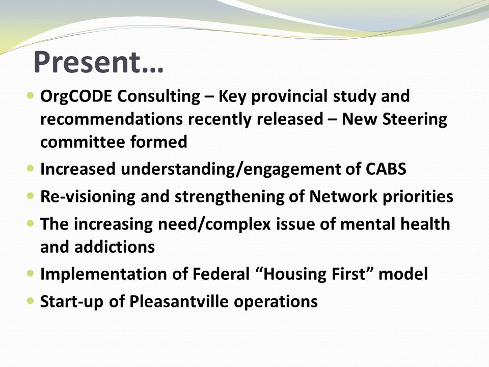 Present… OrgCODE Consulting – Key provincial study and recommendations recently released – New Steering committee formed Increased understanding/engagement of CABS Re-visioning and strengthening of Network priorities The increasing need/complex issue of mental health and addictions Implementation of Federal Housing First model Start-up of Pleasantville operations