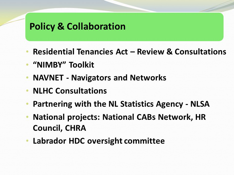 Policy & Collaboration Residential Tenancies Act – Review & Consultations NIMBY Toolkit NAVNET - Navigators and Networks NLHC Consultations Partnering with the NL Statistics Agency - NLSA National projects: National CABs Network, HR Council, CHRA Labrador HDC oversight committee