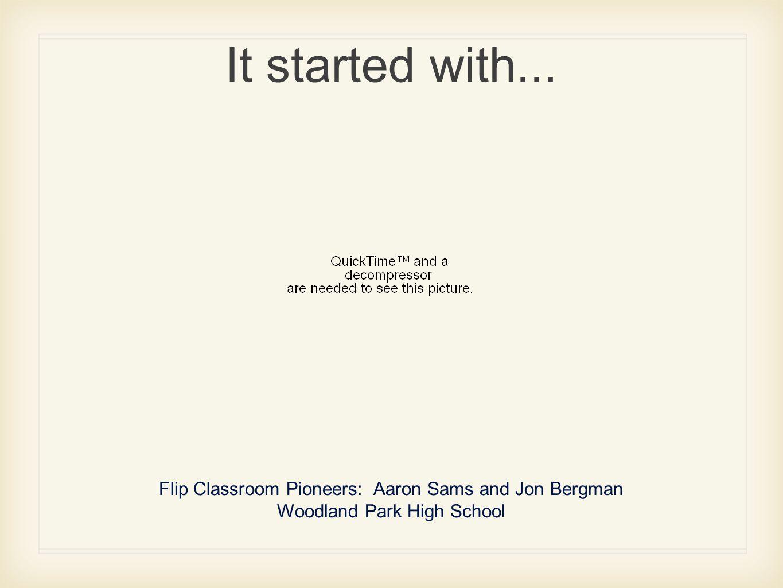 It started with... Flip Classroom Pioneers: Aaron Sams and Jon Bergman Woodland Park High School