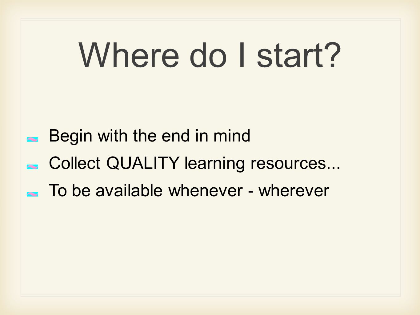 Where do I start. Begin with the end in mind Collect QUALITY learning resources...