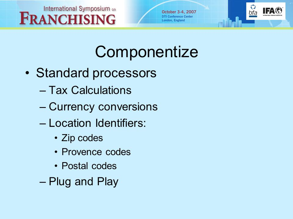 Componentize Standard processors –Tax Calculations –Currency conversions –Location Identifiers: Zip codes Provence codes Postal codes –Plug and Play