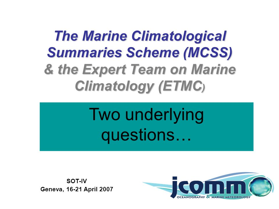 The Marine Climatological Summaries Scheme (MCSS) & the Expert Team on Marine Climatology (ETMC ) SOT-IV Geneva, 16-21 April 2007 Scott Woodruff and Elizabeth Kent NOAA Earth System Research Laboratory National Oceanography Centre, Southampton Two underlying questions…