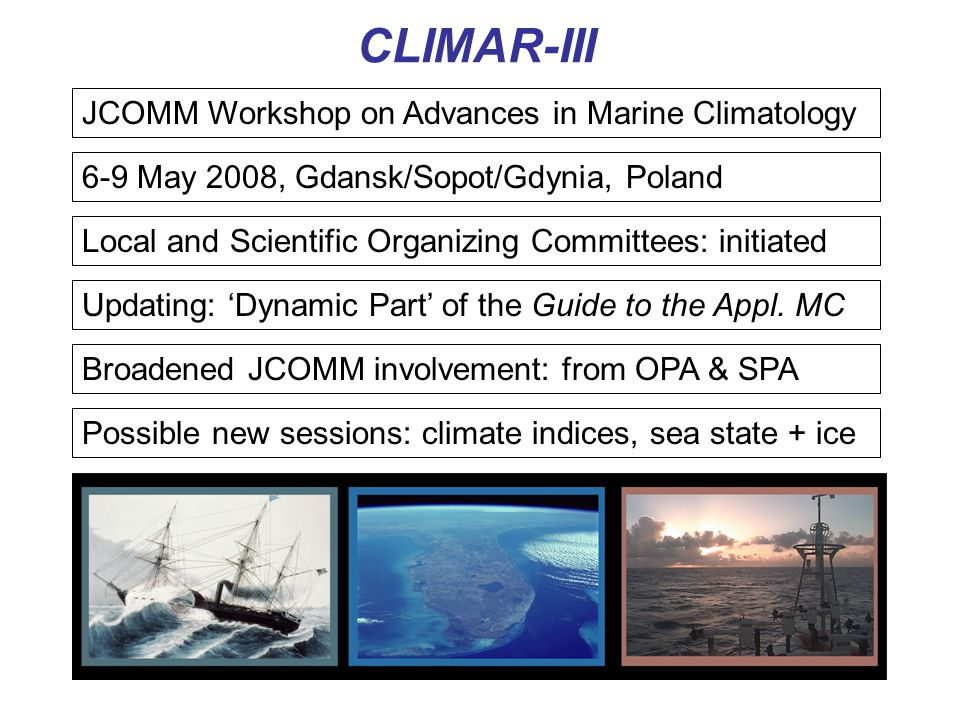 CLIMAR-III JCOMM Workshop on Advances in Marine Climatology 6-9 May 2008, Gdansk/Sopot/Gdynia, Poland Local and Scientific Organizing Committees: initiated Broadened JCOMM involvement: from OPA & SPA Possible new sessions: climate indices, sea state + ice Updating: 'Dynamic Part' of the Guide to the Appl.