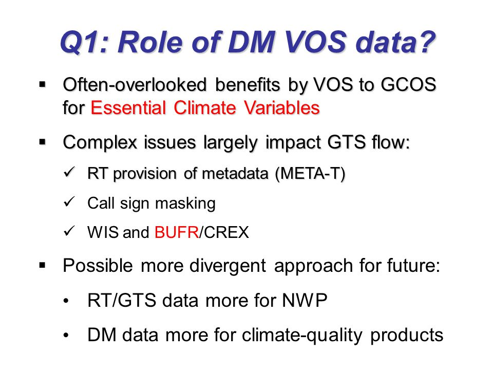 Q1: Role of DM VOS data?  Often-overlooked benefits by VOS to GCOS for Essential Climate Variables  Complex issues largely impact GTS flow: RT provi