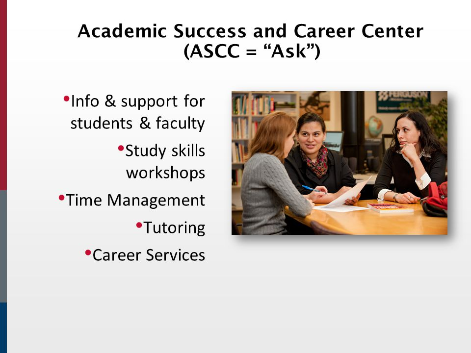 Academic Success and Career Center (ASCC = Ask ) Info & support for students & faculty Study skills workshops Time Management Tutoring Career Services
