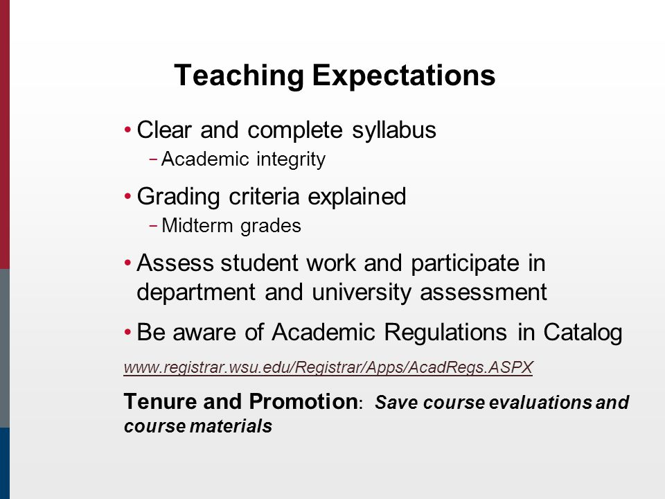 Teaching Expectations Clear and complete syllabus – Academic integrity Grading criteria explained – Midterm grades Assess student work and participate in department and university assessment Be aware of Academic Regulations in Catalog www.registrar.wsu.edu/Registrar/Apps/AcadRegs.ASPX Tenure and Promotion : Save course evaluations and course materials