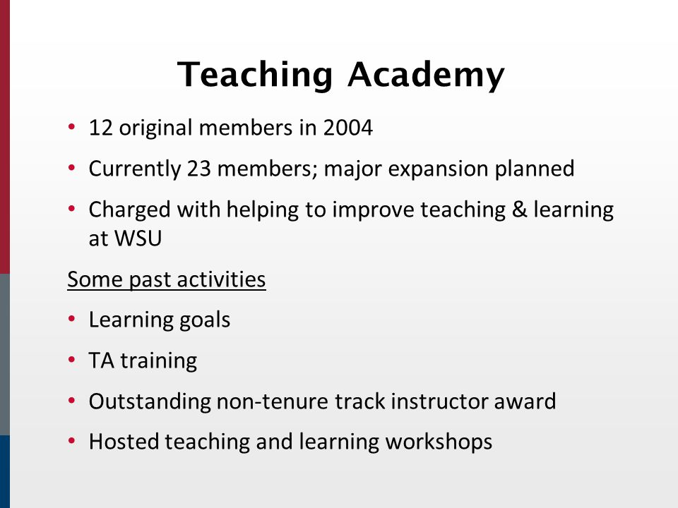 Teaching Academy 12 original members in 2004 Currently 23 members; major expansion planned Charged with helping to improve teaching & learning at WSU Some past activities Learning goals TA training Outstanding non-tenure track instructor award Hosted teaching and learning workshops