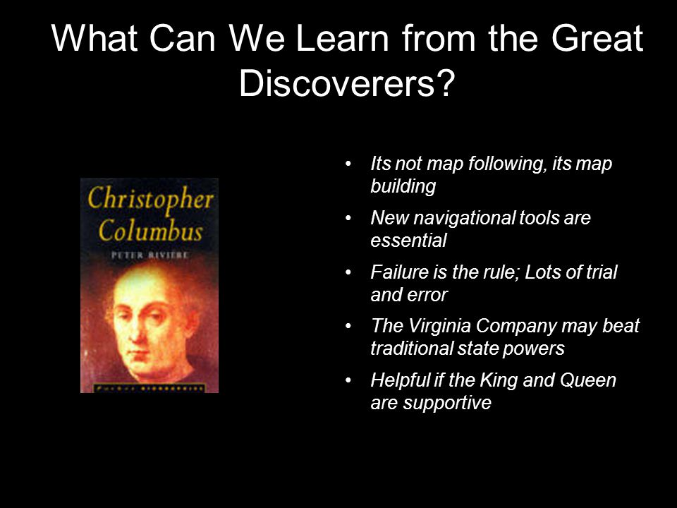 What Can We Learn from the Great Discoverers? Its not map following, its map building New navigational tools are essential Failure is the rule; Lots o