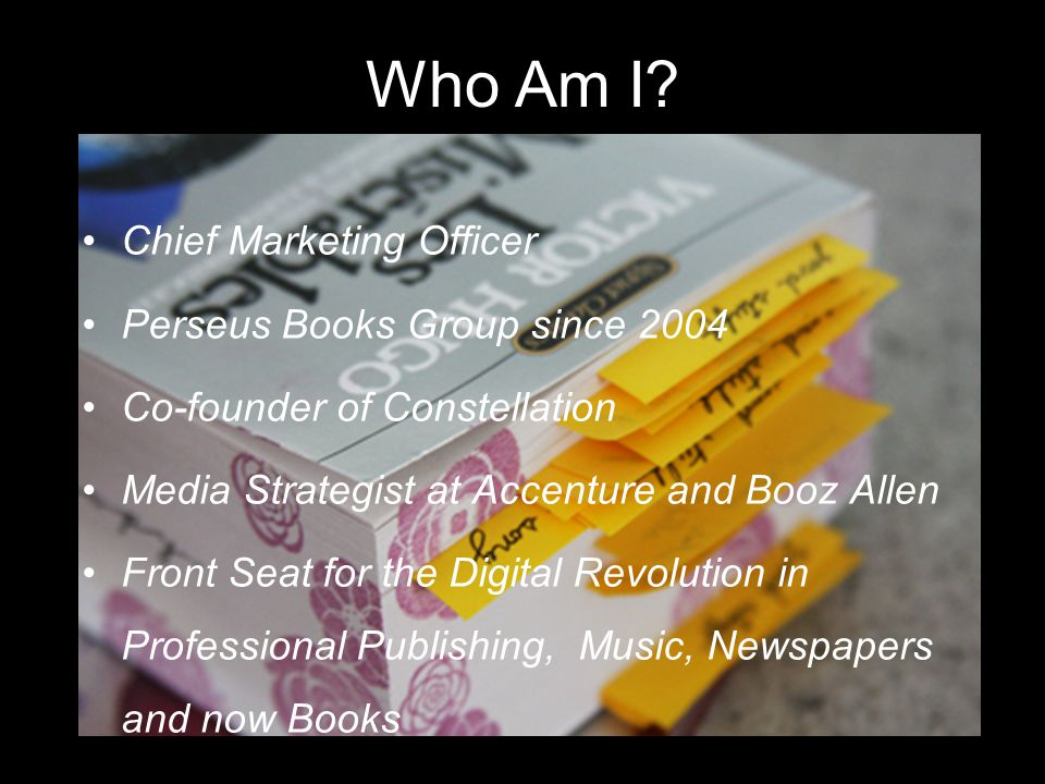 Who Am I? Chief Marketing Officer Perseus Books Group since 2004 Co-founder of Constellation Media Strategist at Accenture and Booz Allen Front Seat f