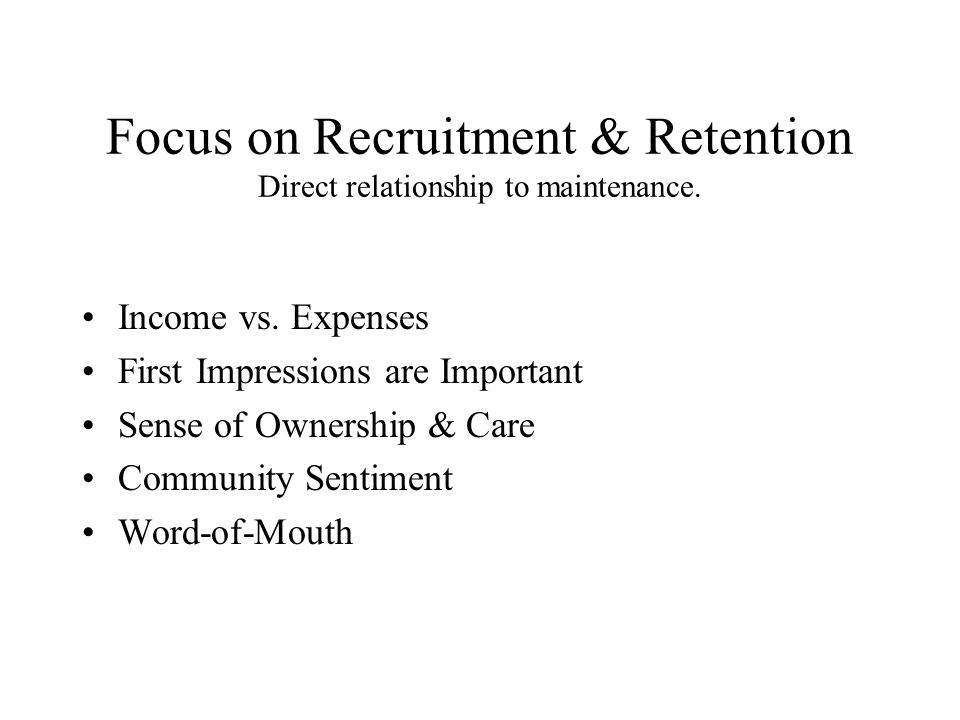 Focus on Recruitment & Retention Direct relationship to maintenance. Income vs. Expenses First Impressions are Important Sense of Ownership & Care Com