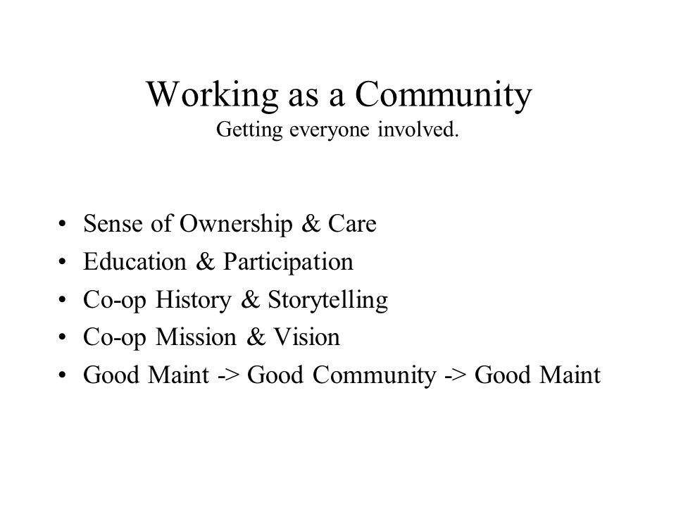 Working as a Community Getting everyone involved. Sense of Ownership & Care Education & Participation Co-op History & Storytelling Co-op Mission & Vis