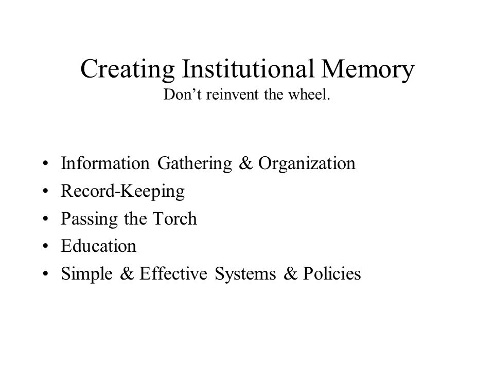 Creating Institutional Memory Don't reinvent the wheel.