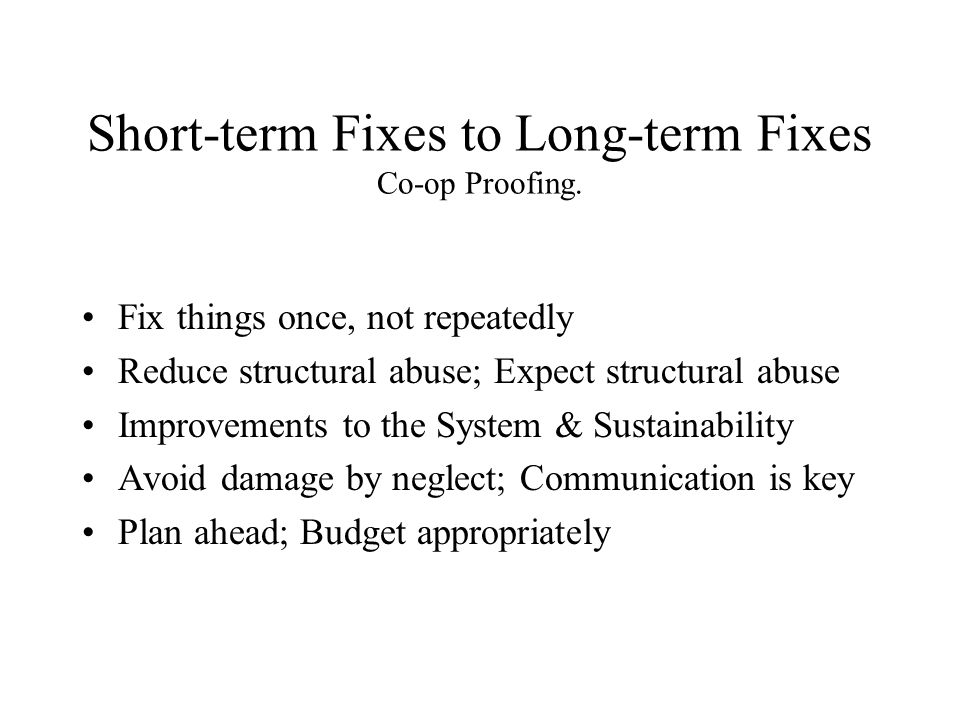 Short-term Fixes to Long-term Fixes Co-op Proofing. Fix things once, not repeatedly Reduce structural abuse; Expect structural abuse Improvements to t