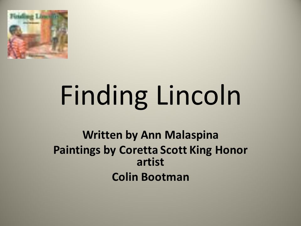Finding Lincoln Written by Ann Malaspina Paintings by Coretta Scott King Honor artist Colin Bootman