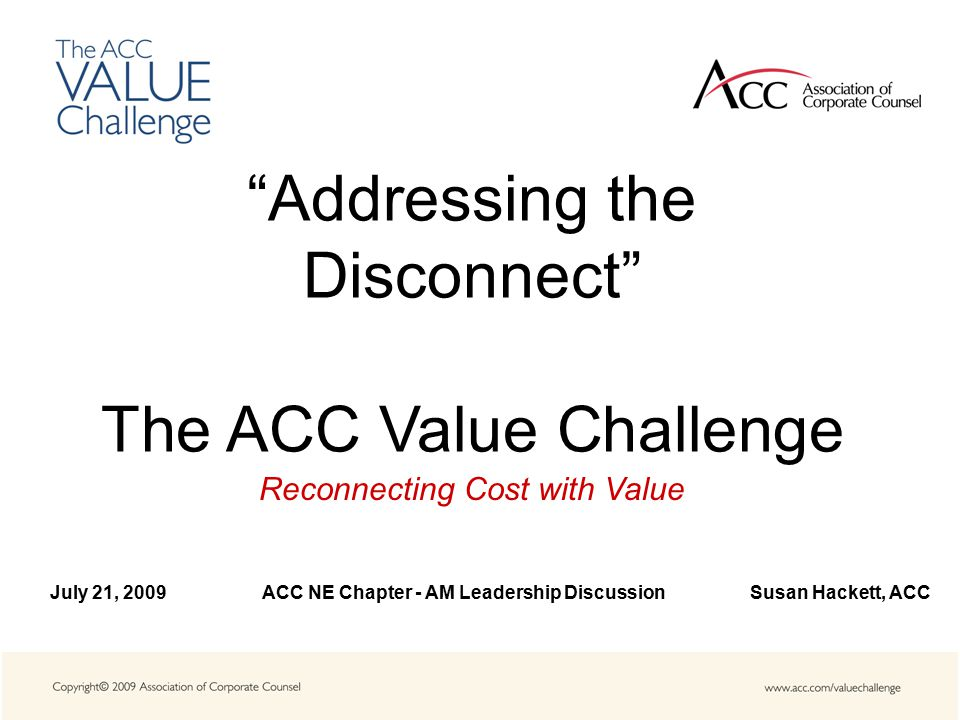 Addressing the Disconnect The ACC Value Challenge Reconnecting Cost with Value July 21, 2009 ACC NE Chapter - AM Leadership Discussion Susan Hackett, ACC