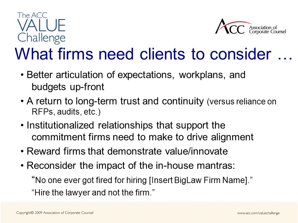 What firms need clients to consider … Better articulation of expectations, workplans, and budgets up-front A return to long-term trust and continuity (versus reliance on RFPs, audits, etc.) Institutionalized relationships that support the commitment firms need to make to drive alignment Reward firms that demonstrate value/innovate Reconsider the impact of the in-house mantras: No one ever got fired for hiring [Insert BigLaw Firm Name]. Hire the lawyer and not the firm.