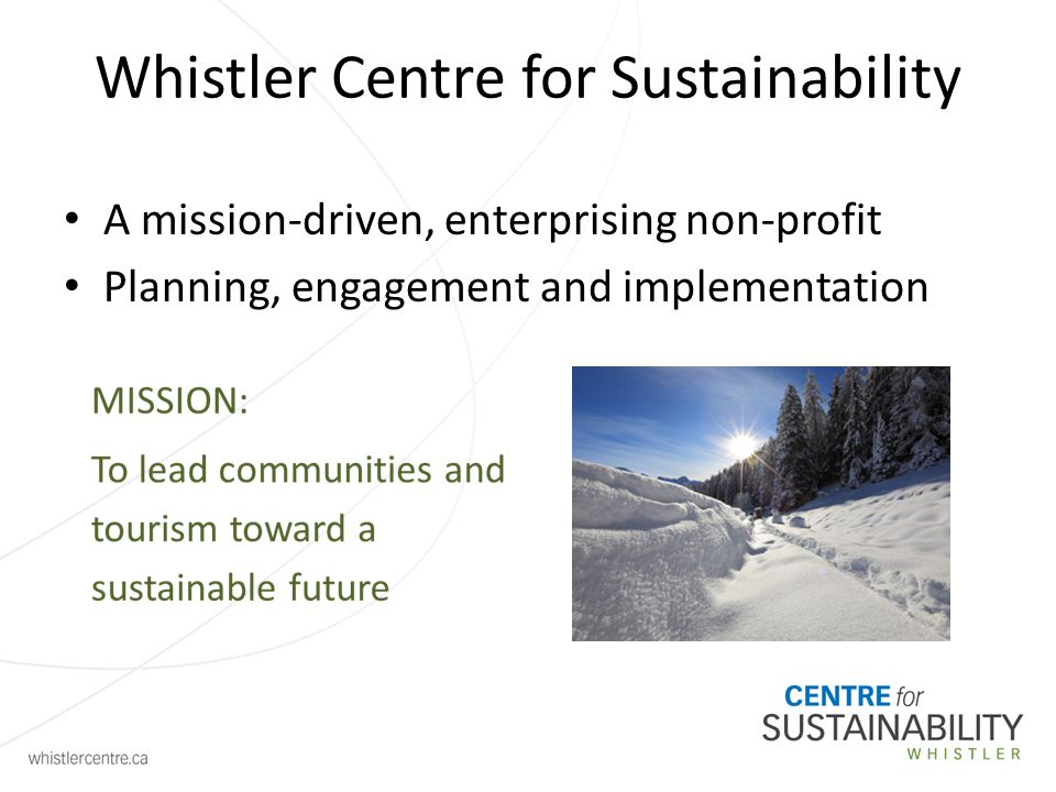 Whistler Centre for Sustainability A mission-driven, enterprising non-profit Planning, engagement and implementation