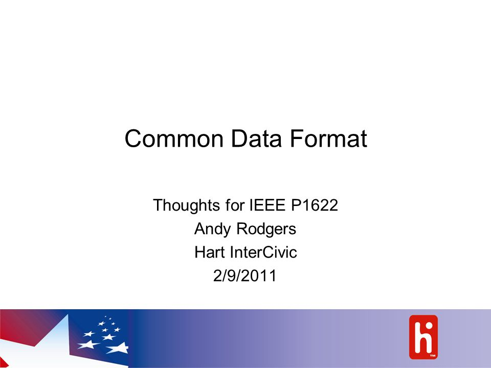 Common Data Format Thoughts for IEEE P1622 Andy Rodgers Hart InterCivic 2/9/2011