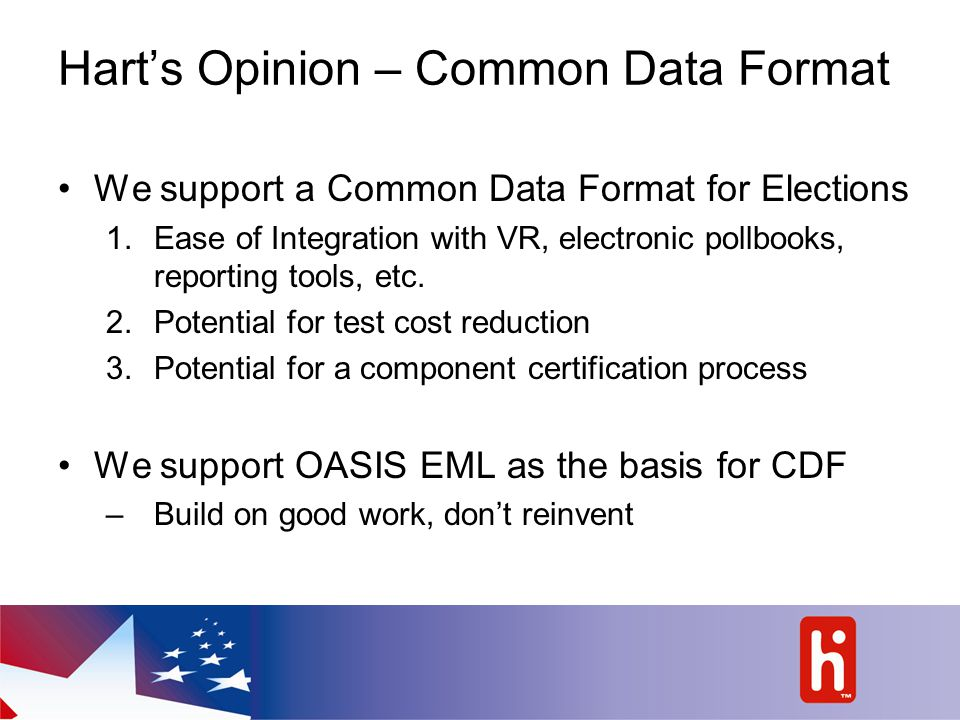 Hart's Opinion – Common Data Format We support a Common Data Format for Elections 1.Ease of Integration with VR, electronic pollbooks, reporting tools, etc.