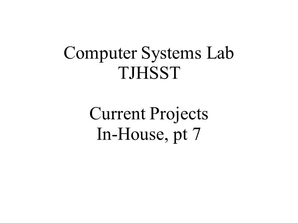 Computer Systems Lab TJHSST Current Projects In-House, pt 7