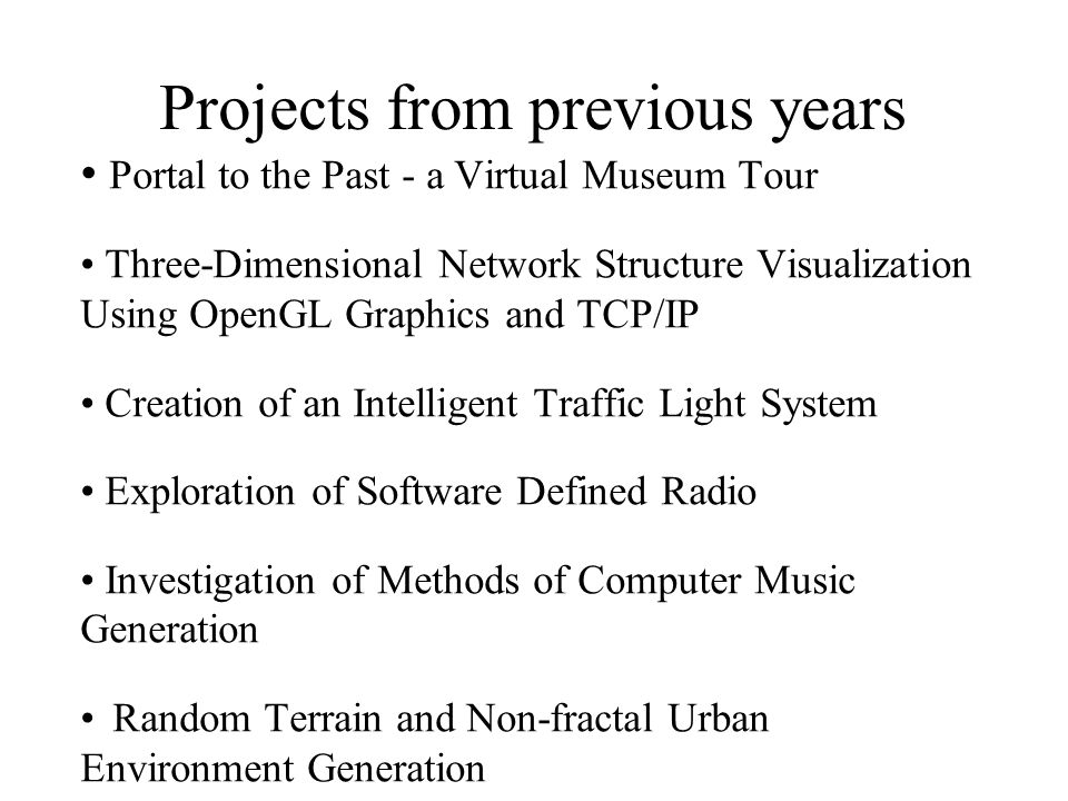 Projects from previous years Portal to the Past - a Virtual Museum Tour Three-Dimensional Network Structure Visualization Using OpenGL Graphics and TCP/IP Creation of an Intelligent Traffic Light System Exploration of Software Defined Radio Investigation of Methods of Computer Music Generation Random Terrain and Non-fractal Urban Environment Generation