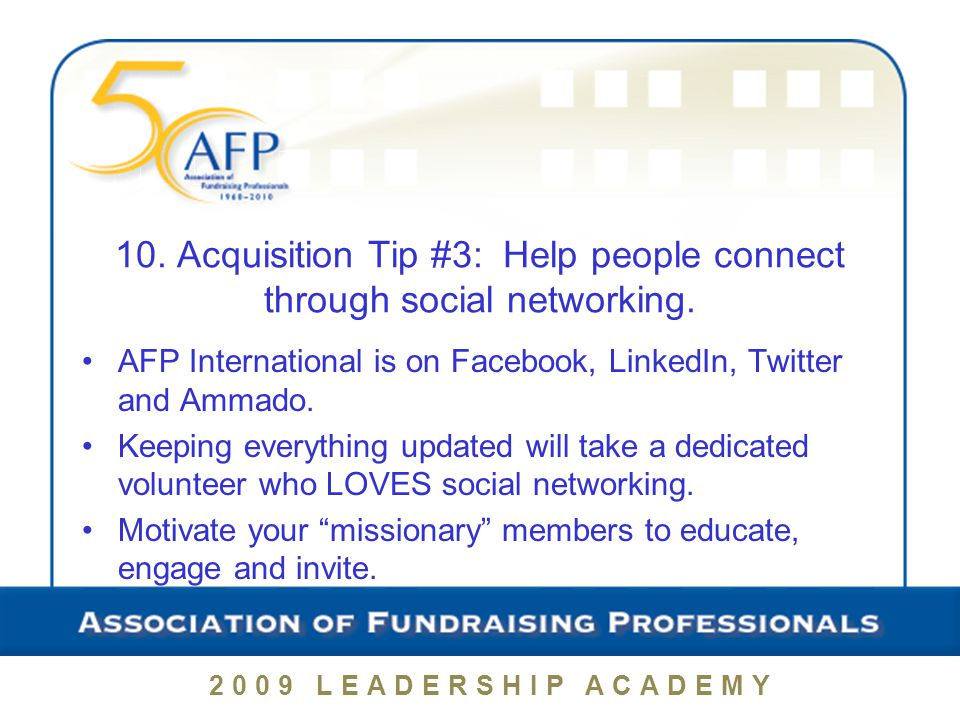 2009 LEADERSHIP ACADEMY 10. Acquisition Tip #3: Help people connect through social networking.