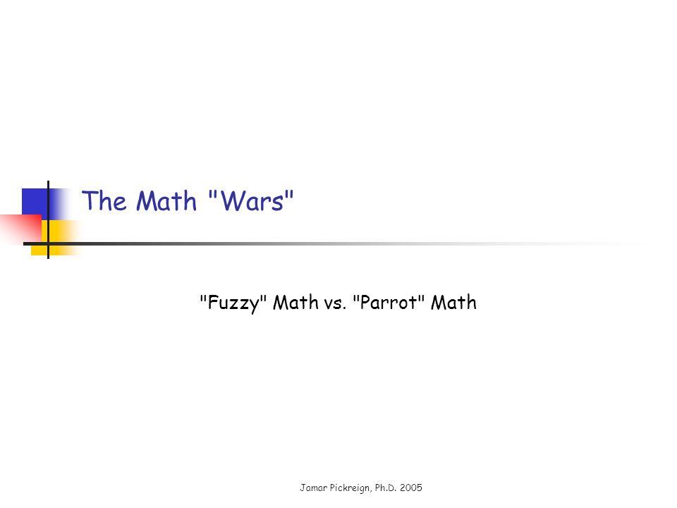 Jamar Pickreign, Ph.D. 2005 The Math Wars Fuzzy Math vs. Parrot Math