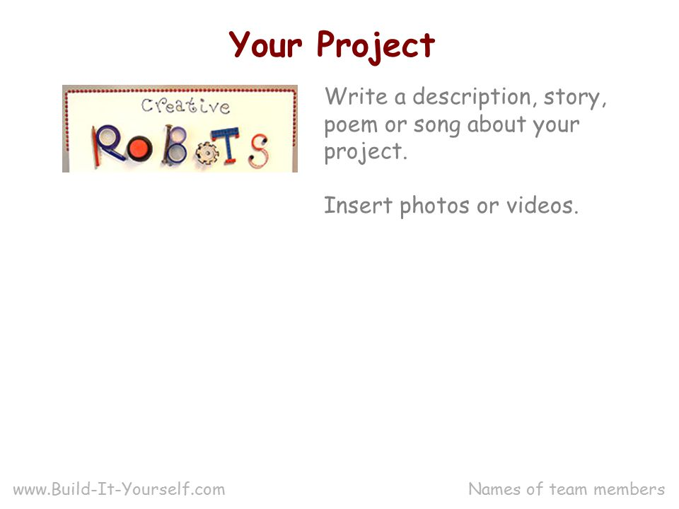 Your Project Write a description, story, poem or song about your project.