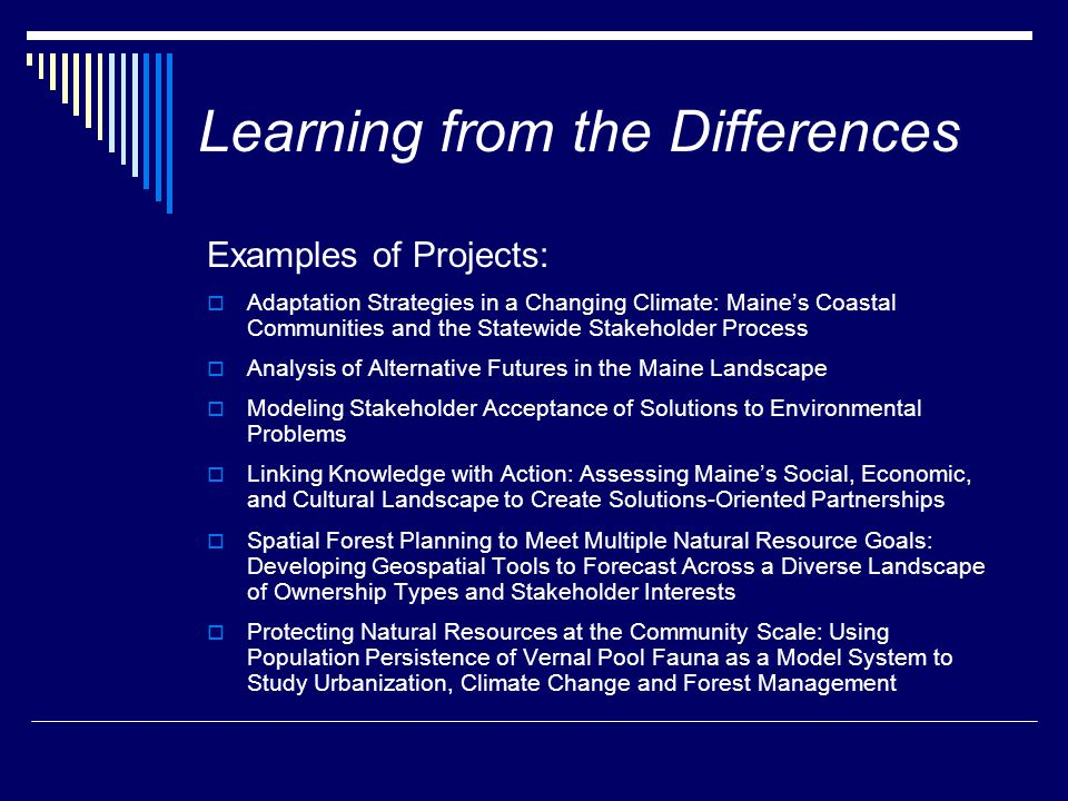 Learning from the Differences Examples of Projects:  Adaptation Strategies in a Changing Climate: Maine's Coastal Communities and the Statewide Stakeholder Process  Analysis of Alternative Futures in the Maine Landscape  Modeling Stakeholder Acceptance of Solutions to Environmental Problems  Linking Knowledge with Action: Assessing Maine's Social, Economic, and Cultural Landscape to Create Solutions-Oriented Partnerships  Spatial Forest Planning to Meet Multiple Natural Resource Goals: Developing Geospatial Tools to Forecast Across a Diverse Landscape of Ownership Types and Stakeholder Interests  Protecting Natural Resources at the Community Scale: Using Population Persistence of Vernal Pool Fauna as a Model System to Study Urbanization, Climate Change and Forest Management