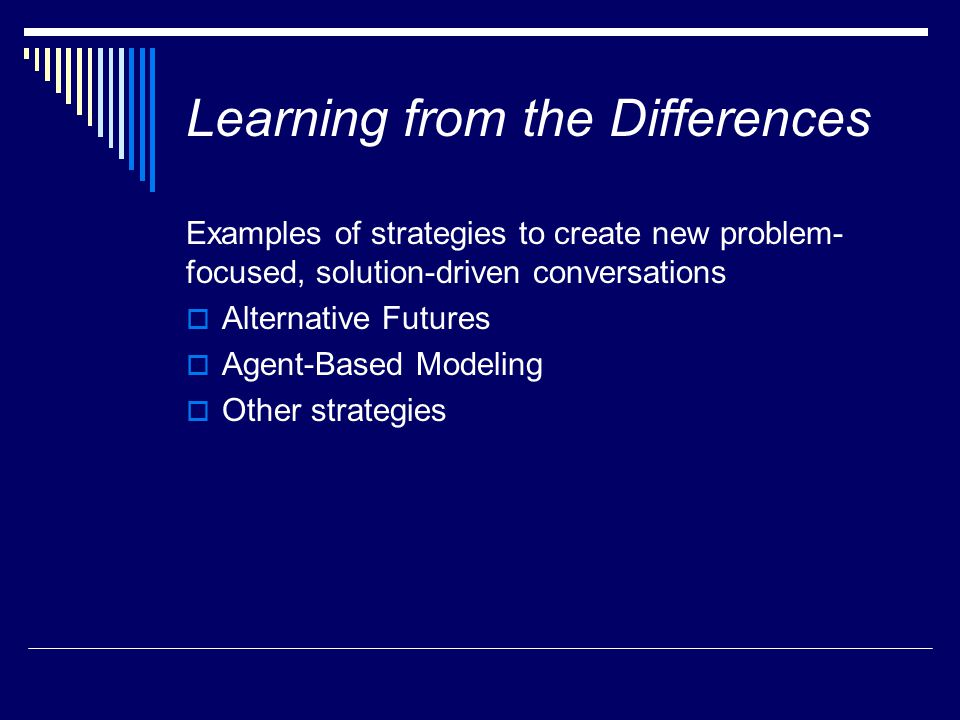 Learning from the Differences Examples of strategies to create new problem- focused, solution-driven conversations  Alternative Futures  Agent-Based Modeling  Other strategies