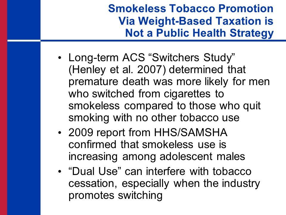 """Long-term ACS """"Switchers Study"""" (Henley et al. 2007) determined that premature death was more likely for men who switched from cigarettes to smokeless"""
