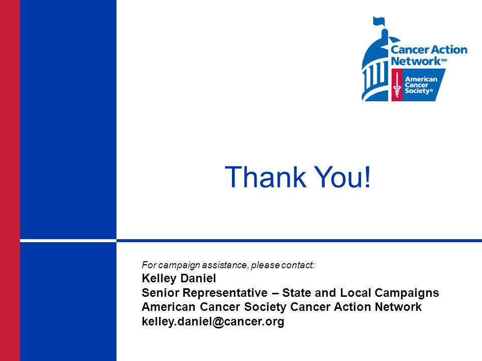 Thank You! For campaign assistance, please contact: Kelley Daniel Senior Representative – State and Local Campaigns American Cancer Society Cancer Act
