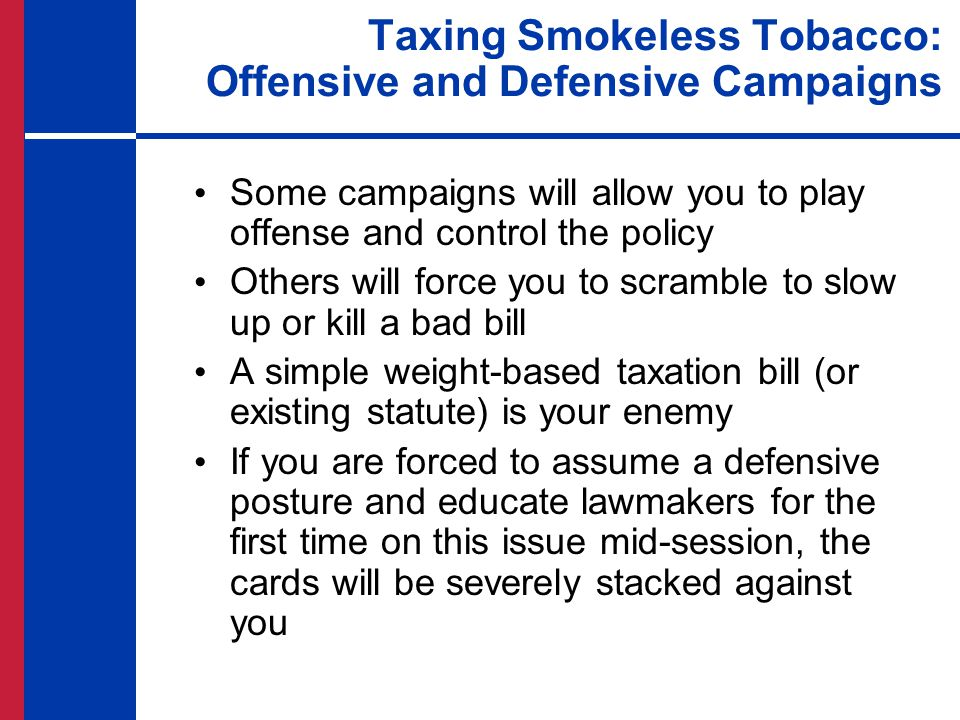 Taxing Smokeless Tobacco: Offensive and Defensive Campaigns Some campaigns will allow you to play offense and control the policy Others will force you to scramble to slow up or kill a bad bill A simple weight-based taxation bill (or existing statute) is your enemy If you are forced to assume a defensive posture and educate lawmakers for the first time on this issue mid-session, the cards will be severely stacked against you