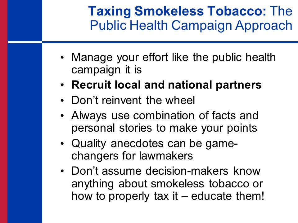 Taxing Smokeless Tobacco: The Public Health Campaign Approach Manage your effort like the public health campaign it is Recruit local and national part
