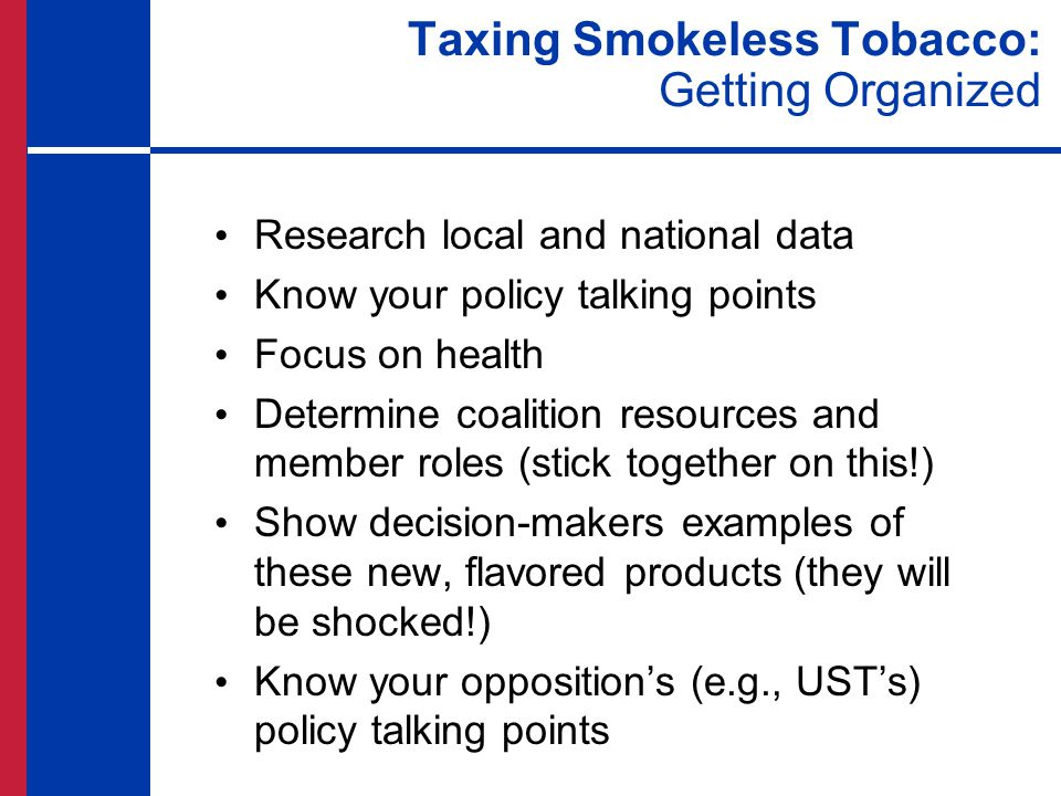 Taxing Smokeless Tobacco: Getting Organized Research local and national data Know your policy talking points Focus on health Determine coalition resources and member roles (stick together on this!) Show decision-makers examples of these new, flavored products (they will be shocked!) Know your opposition's (e.g., UST's) policy talking points