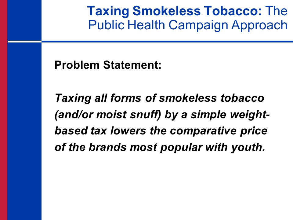 Taxing Smokeless Tobacco: The Public Health Campaign Approach Problem Statement: Taxing all forms of smokeless tobacco (and/or moist snuff) by a simpl