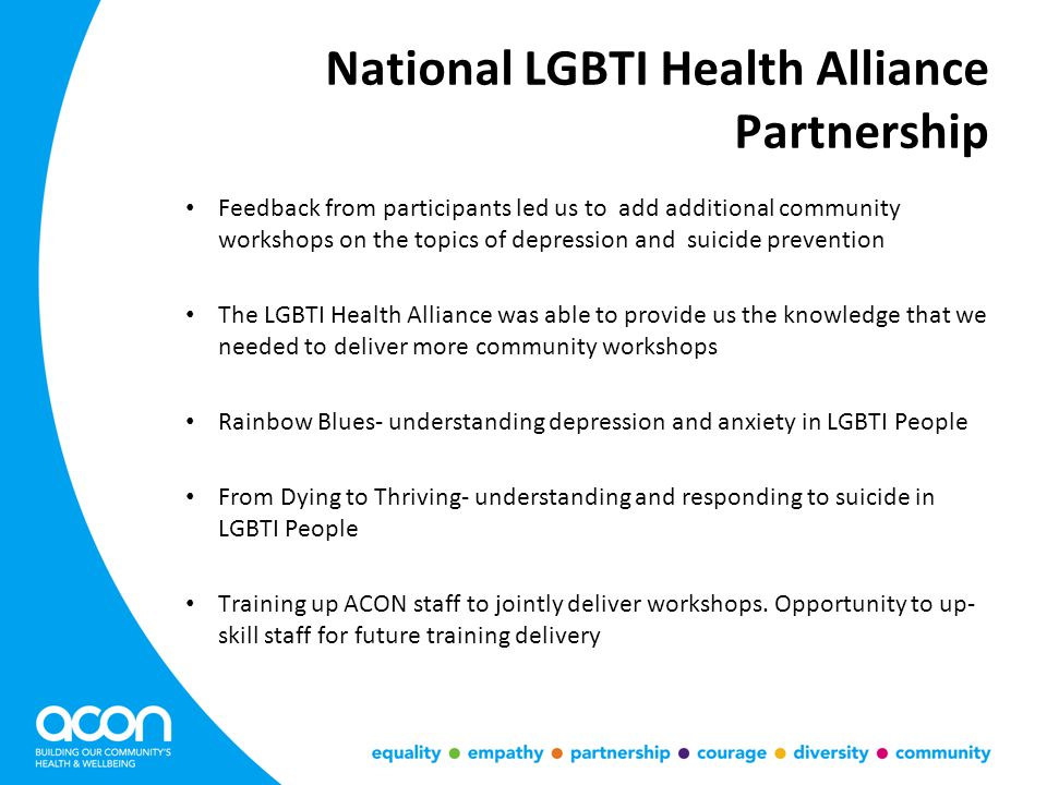 National LGBTI Health Alliance Partnership Feedback from participants led us to add additional community workshops on the topics of depression and suicide prevention The LGBTI Health Alliance was able to provide us the knowledge that we needed to deliver more community workshops Rainbow Blues- understanding depression and anxiety in LGBTI People From Dying to Thriving- understanding and responding to suicide in LGBTI People Training up ACON staff to jointly deliver workshops.