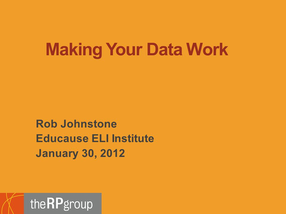 Rob Johnstone Educause ELI Institute January 30, 2012 Making Your Data Work