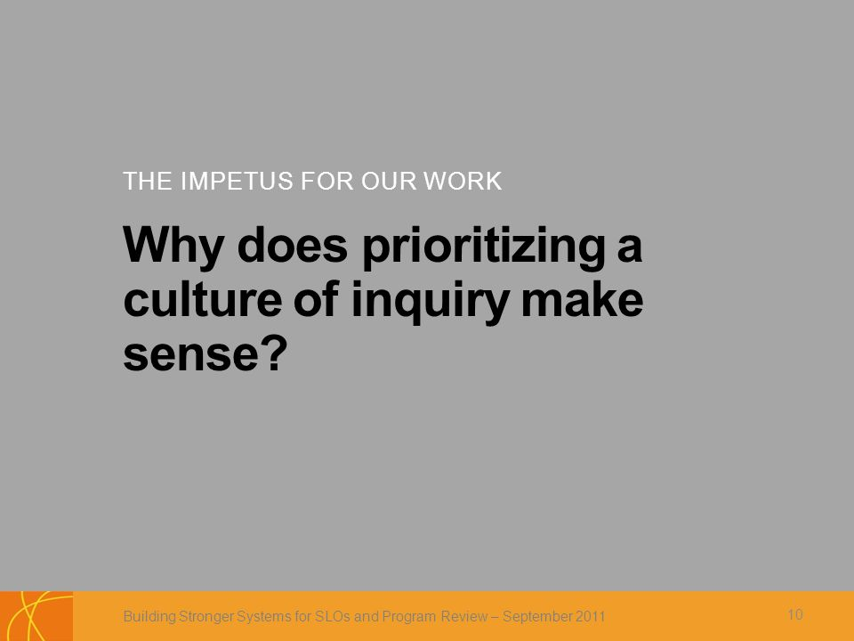 THE IMPETUS FOR OUR WORK Why does prioritizing a culture of inquiry make sense.