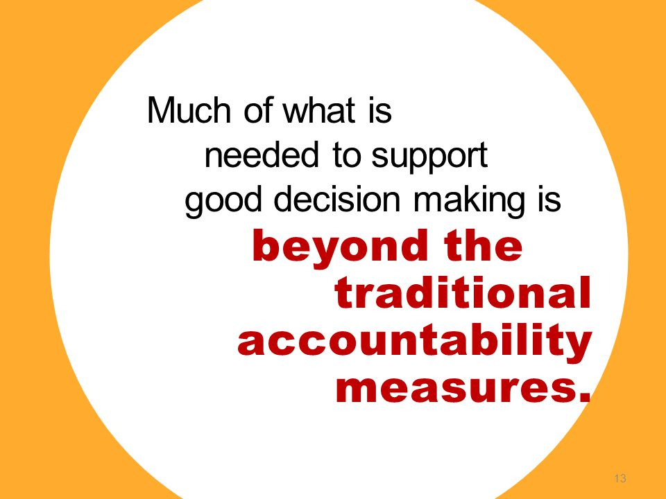 Much of what is needed to support good decision making is beyond the traditional accountability measures.