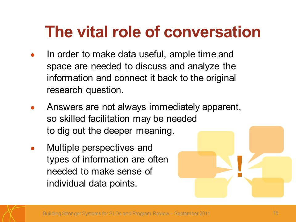 The vital role of conversation ● In order to make data useful, ample time and space are needed to discuss and analyze the information and connect it back to the original research question.