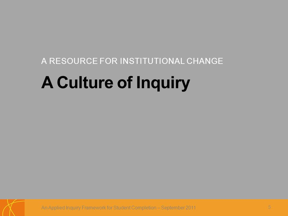 A RESOURCE FOR INSTITUTIONAL CHANGE A Culture of Inquiry An Applied Inquiry Framework for Student Completion – September 2011 5