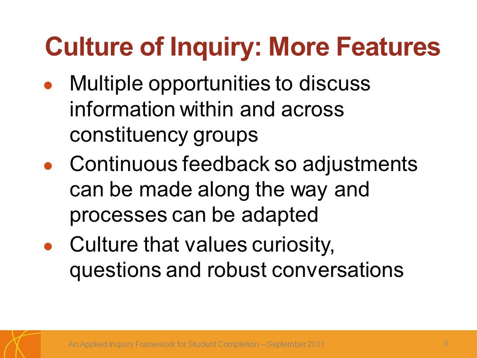Culture of Inquiry: More Features ● Multiple opportunities to discuss information within and across constituency groups ● Continuous feedback so adjustments can be made along the way and processes can be adapted ● Culture that values curiosity, questions and robust conversations An Applied Inquiry Framework for Student Completion – September 2011 9