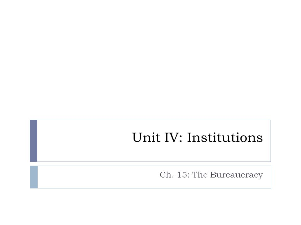 Unit IV: Institutions Ch. 15: The Bureaucracy