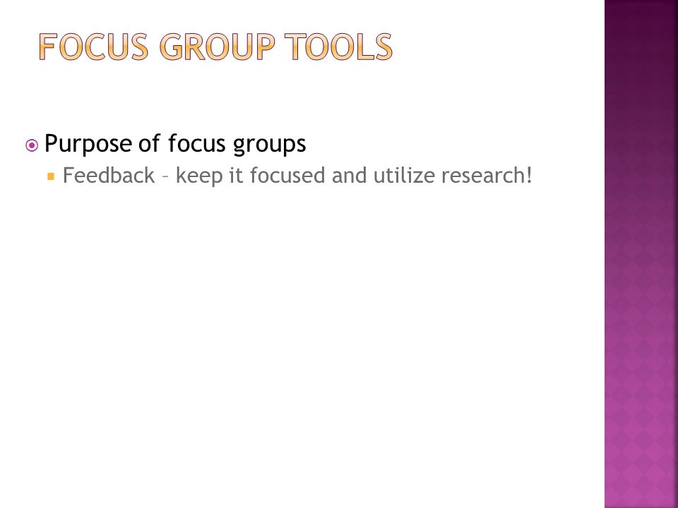  Purpose of focus groups  Feedback – keep it focused and utilize research!