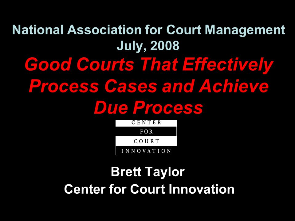 National Association for Court Management July, 2008 Good Courts That Effectively Process Cases and Achieve Due Process Brett Taylor Center for Court Innovation