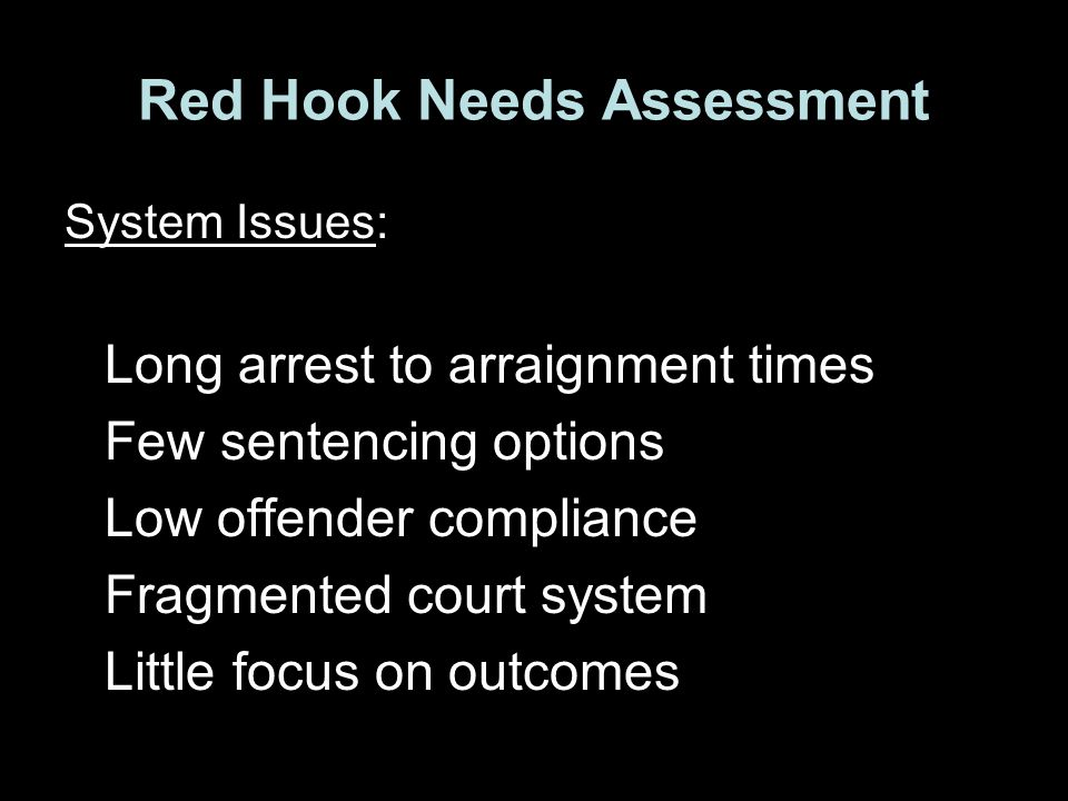 Red Hook Needs Assessment System Issues: Long arrest to arraignment times Few sentencing options Low offender compliance Fragmented court system Little focus on outcomes