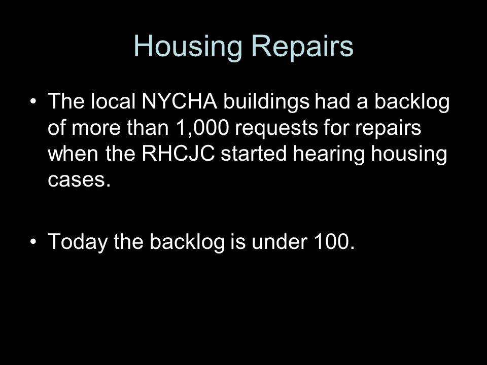 Housing Repairs The local NYCHA buildings had a backlog of more than 1,000 requests for repairs when the RHCJC started hearing housing cases.