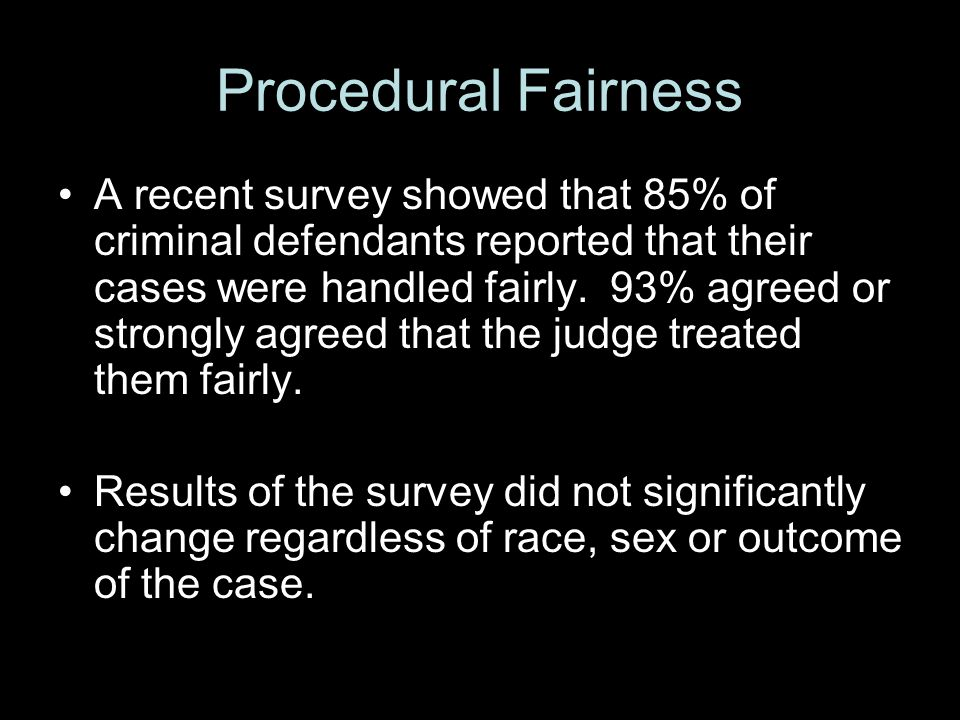 Procedural Fairness A recent survey showed that 85% of criminal defendants reported that their cases were handled fairly.